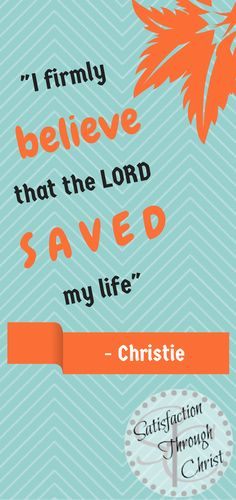 """I firmly believe that the Lord saved my life"" -Christie of Satisfaction Through Christ"