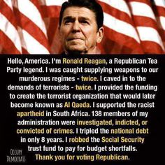 """Hello, America. I""""m Ronald Reagan, a Republican Tea Party legend. I was caught supplying weapons to our murderous regimes - twice. I caved in to the demands of terrorists - twice. I provided the funding to create Al Qaeda. I supported the racist araptheid in South Africa. 138 members of my administration were investigated, indicted or convicted of crimes. I tripled the national debt in only 8 years. I robbed the Social Security trust fund to pay for budget shortfalls. Thanks for voting…"""