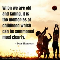 When we are old and failing, it is the memories of childhood which can be summoned most clearly. ~ Dan Simmons #quote