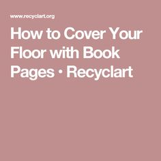 How to Cover Your Floor with Book Pages • Recyclart