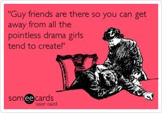 'Guy friends are there so you can get away from all the pointless drama girls tend to create!'