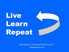 Live, learn, repeat. ~ Kate Nasser, The People Skills Coach™    Inspiration   Learning   Quotes   Life Lessons Learned.