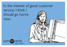 Free and Funny Workplace Ecard: In the interest of good customer service, I think I should go home now. Create and send your own custom Workplace ecard. Funny Quotes, Funny Memes, Hilarious, Jokes, Belly Photos, Funny Confessions, I Call You, E Cards, Someecards