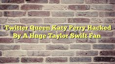 Twitter Queen Katy Perry Hacked By A Huge Taylor Swift Fan - http://thisissnews.com/twitter-queen-katy-perry-hacked-by-a-huge-taylor-swift-fan/
