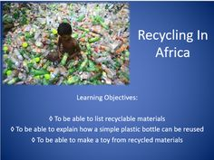 This lesson allows students to think about what we recycle and of these we actually personally reuse. The students watch a video showing how people in Africa reuse water bottles and are given the chance to make their own toy from a water bottle. Water Bottles, Plastic Bottles, Learning Objectives, Citizenship, Recycled Materials, Reuse, Recycling, Students, Africa