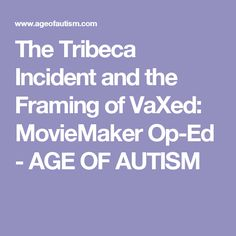 The Tribeca Incident and the Framing of VaXed: MovieMaker Op-Ed - AGE OF AUTISM