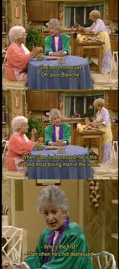 Rose: [referring to Blanche] She's not home yet.  Dorothy: Oh, poor Blanche.  Dorothy: When Stan is depressed, he is the second most boring man in the world.  Sophia: Who's the first?  Dorothy: Stan when he's not depressed.