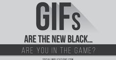 GIFs Are the New Black… Are You in the Game???