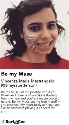 Be my Muse by Vincenza Maria Mastrangelo (@shayrapetterson) https://scriggler.com/detailPost/story/48774 Be my Muse,Let me poetize about you. Rivers and oceans of words are flowing from my hear,and you're a masterpiece of nature. Be my Muse,Let me lose myself in you essence. My heart,body and soul are like an orchestra playing a concert for you...