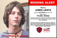 JAMES LIENTZ, Age Now: 17, Missing: 10/12/2016. Missing From TYLER, TX. ANYONE HAVING INFORMATION SHOULD CONTACT: Tyler Police Department (Texas) 1-903-531-1090.