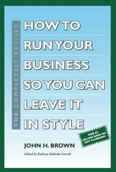 How to Run Your Business So You Can Leave It In Style: Fifth Edition by John H. Brown, http://www.amazon.com/dp/B00IY6ZO3U/ref=cm_sw_r_pi_dp_pnXptb08YXWYM