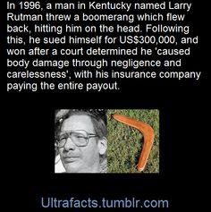 """""""En 1996, un hombre de Kentucky llamado Larry Rutman tiró un bumerán  que volvió golpeándole la cabeza. Después de eso se demandó a si mismo  por 300 000$ y ganó después de que un jurado determinara que 'causó daño  corporal debido a su negligencia y falta de cuidado', consiguiendo que  la indemnización completa fuera pagada por su compañía de seguro."""""""