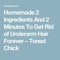 Homemade 2 Ingredients And 2 Minutes To Get Rid of Underarm Hair Forever – Toned Chick