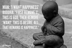 "Man: ""I want happiness"". Buddha. ""First Remove 'I', this is your Ego, then remove 'want', this is desire...all that remains is happiness"