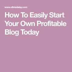 How To Easily Start Your Own Profitable Blog Today