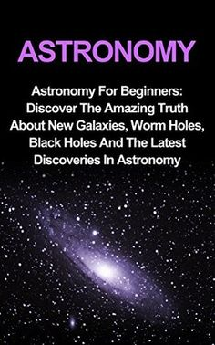 Astronomy: Astronomy For Beginners: Discover The Amazing Truth About New Galaxies, Worm Holes, Black Holes And The Latest Discoveries In Astronomy: Astronomy ... Beginners, Astronomy 101, Astronomy Guide)