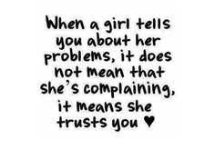 When a girl tells you about her problems, it doesnt mean shes complaining, it means she trusts you.