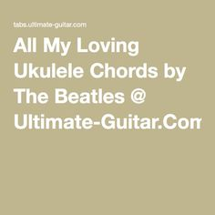 All My Loving Ukulele Chords by The Beatles @ Ultimate-Guitar.Com