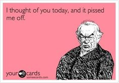 Pissed Off Quotes   thought of you today and it pissed me off