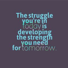 Embrace your struggles: The struggle you're in today is developing the strength you need for tomorrow.