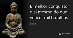 É melhor conquistar a si mesmo do que vencer mil batalhas. — Buda