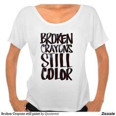 Broken Crayons still paint Tshirts