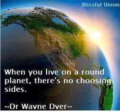 When you live on a round planet, there's no choosing sides.  ~Dr. Wayne Dver ~ Love is the force behind the will of God. --