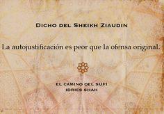Dicho del Sheikh Ziaudin La autojustificación es peor que la ofensa original.   El camino del Sufi  Puedes leer el libro, gratis, aquí: http://idriesshahfoundation.org/es/libros/el-camino-del-sufi/