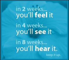 In 2 weeks, you'll feel it. In 4 weeks, you'll see it. In 8 weeks, you'll hear it. Keep it up.