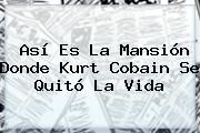 http://tecnoautos.com/wp-content/uploads/imagenes/tendencias/thumbs/asi-es-la-mansion-donde-kurt-cobain-se-quito-la-vida.jpg Kurt Cobain. Así es la mansión donde Kurt Cobain se quitó la vida, Enlaces, Imágenes, Videos y Tweets - http://tecnoautos.com/actualidad/kurt-cobain-asi-es-la-mansion-donde-kurt-cobain-se-quito-la-vida/