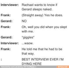 This interview was actually amazing. When Frank says that Gerard does in fact sleep naked, Gerard gives him this evil eye and it's amazing.