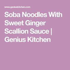 Soba Noodles With Sweet Ginger Scallion Sauce | Genius Kitchen