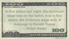 Ralph Nader Money Quote saying Wherever minimum wages were on the ballot in 2016 elections, they passed with voters, so Trump might adjust his views. Ralph Nader said: In five states last night, the minimum wage was on the ballot. And in five states, the minimum wage won. A message to Donald Trump— Ralph Nader …