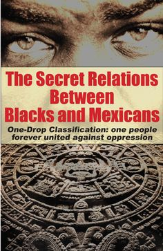 The Secret Relations Between Blacks and Mexicans. One-Drop Classification: one people forever united against oppression.