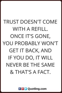 trust quotes Trust doesn't come with a refill. Once it's gone, you probably won't get it back, and if you do, it will never be the same & that's a fact.