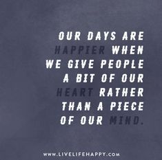 Our days are happier when we give people a bit of our heart rather than a piece of our mind.