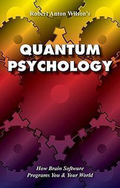Quantum Psychology: How Brain Software Programs You & Your World by Robert Anton Wilson