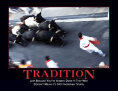 TRADITION - Just because you've always done it that way doesn't mean it's not incredibly stupid.