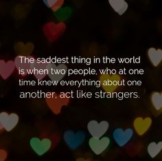 The saddest thing in the world is when two people, who at one time knew everything about one another, act like strangers. #life #quotes