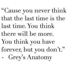 """""""Cause you never think that the last time is the last time.  You think there will be more.  You think you have forever, but you don't"""" Grey's Anatomy Quote"""