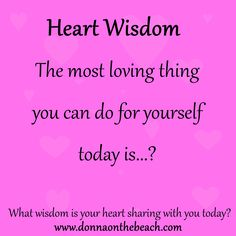 """Heart Wisdom:  """"The most loving thing you can do for yourself today is...?""""  What wisdom is your heart sharing with you today?"""