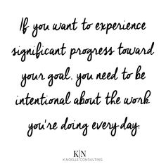 if you want to experience significant progress toward your goal, be intentional about the work you're doing every day