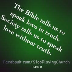 The Bible tells us to speak love in truth... Society tells us to speak love without truth.  Such a pity!