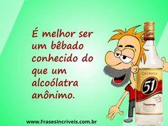Frases de Bebados - É melhor ser um bêbado conhecido do que um alcoólatra anônimo.