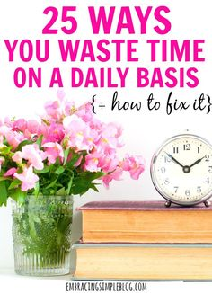 Who DOESN'T want more time? Read these 25 ways you're wasting time on a daily basis, and how to fix it so you can reclaim your time back!