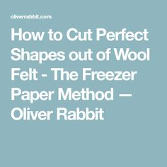 How to Cut Perfect Shapes out of Wool Felt - The Freezer Paper Method — Oliver Rabbit