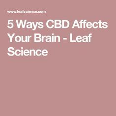 5 Ways CBD Affects Your Brain - Leaf Science