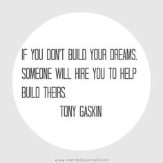 If you don't build your dreams, someone will hire you to help build theirs Tony Gaskin