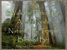 I walk the path of the Ancient ones Nature is my Temple Blessed Be!