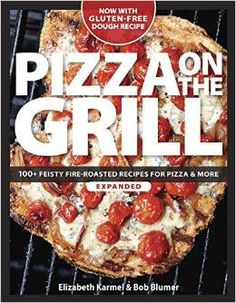 Pizza On The Grill: 100+ Feisty Fire-Roasted Recipes For Pizza & More Cookbook